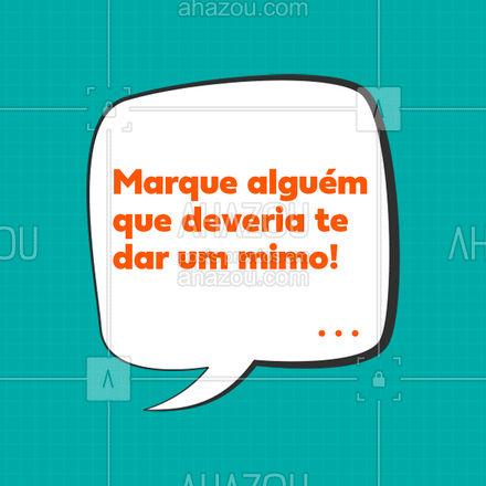 Você bem que anda merecendo, vai, marque aqui essa pessoa pra ela saber disso! 🤭🤣🤣 #mimos #marquealguem #ahazou  #motivacional