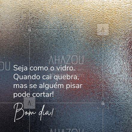Você pode até quebrar como o vidro, mas lembre-se vidro quebrado pode cortar! Tenha um excelente dia! #vidracaria #vidraçaria #AhazouVidraçaria #vidraceiro #bomdia #frasesdebomdia #postdefrase