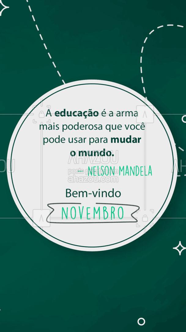 Que possamos usar a educação como meio para mudar o que precisa ser mudado. Um novo mês pede um novo ciclo!   #Novembro #BemVindoNovembro #AhazouEdu #Educação #NelsonMandela