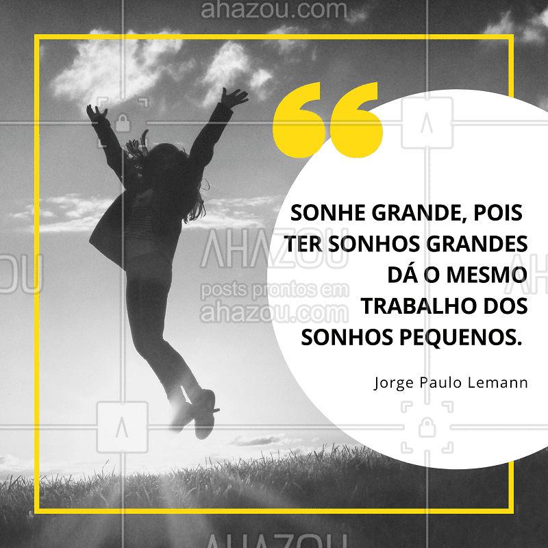 Sonhe grande, dá o mesmo trabalho de sonhar pequeno! #sonhar #citaçao #ahazou #motivaçao