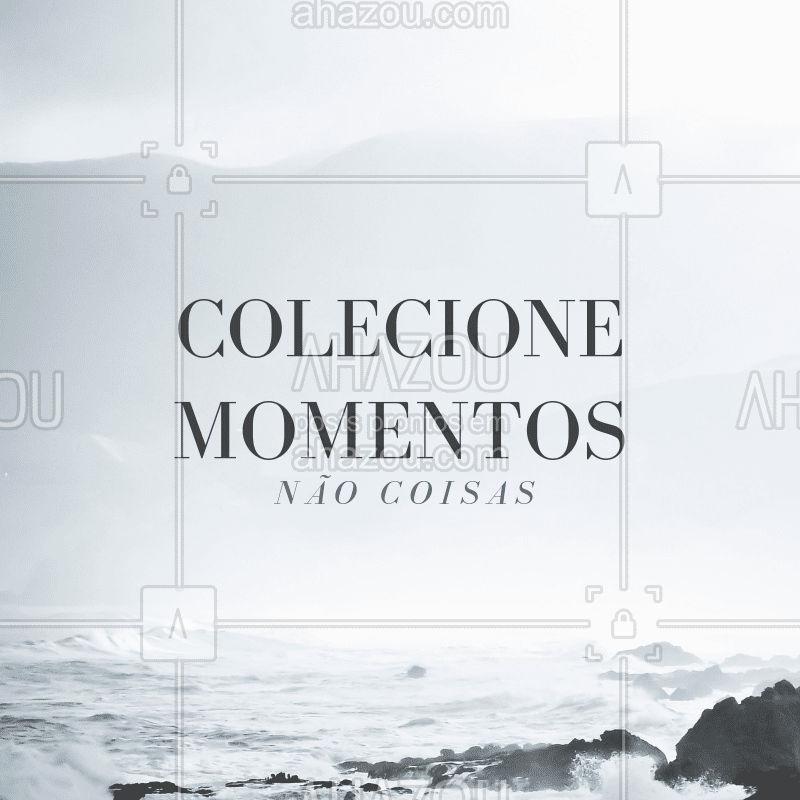 Colecione momentos, não coisas. Para te inspirar. #frase #inspiraçao #ahazou
