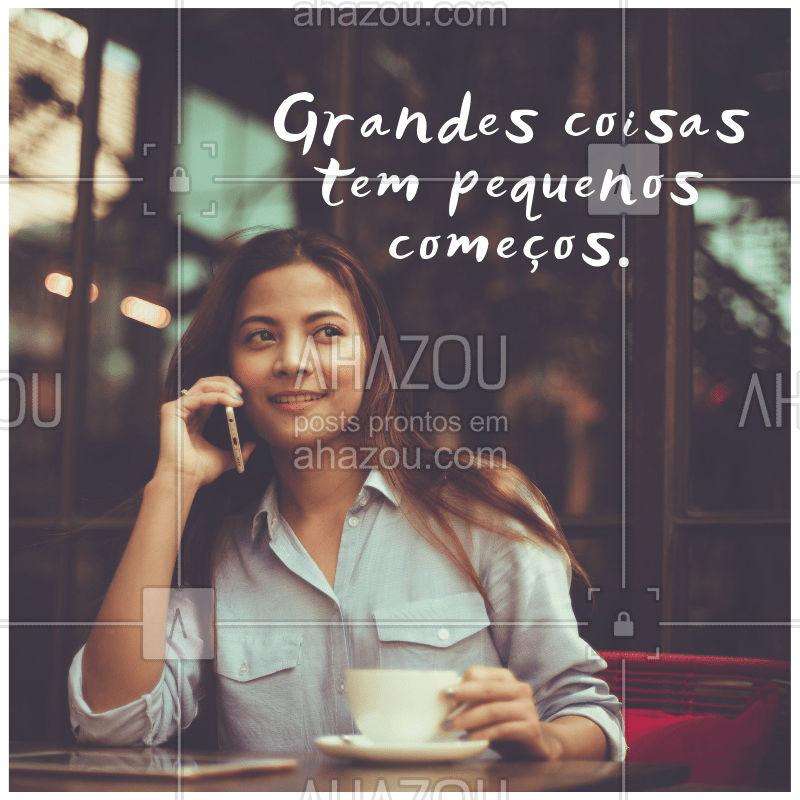 Grandes coisas têm pequenos começos.  #frase  #ahazou #motivacional