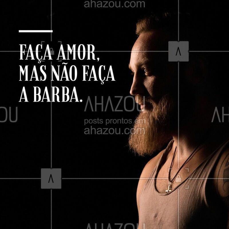 Faça amor, mas não faça a barba! Concordam meninas? #barbearia #ahazou #barba #amor #autoestima #homem