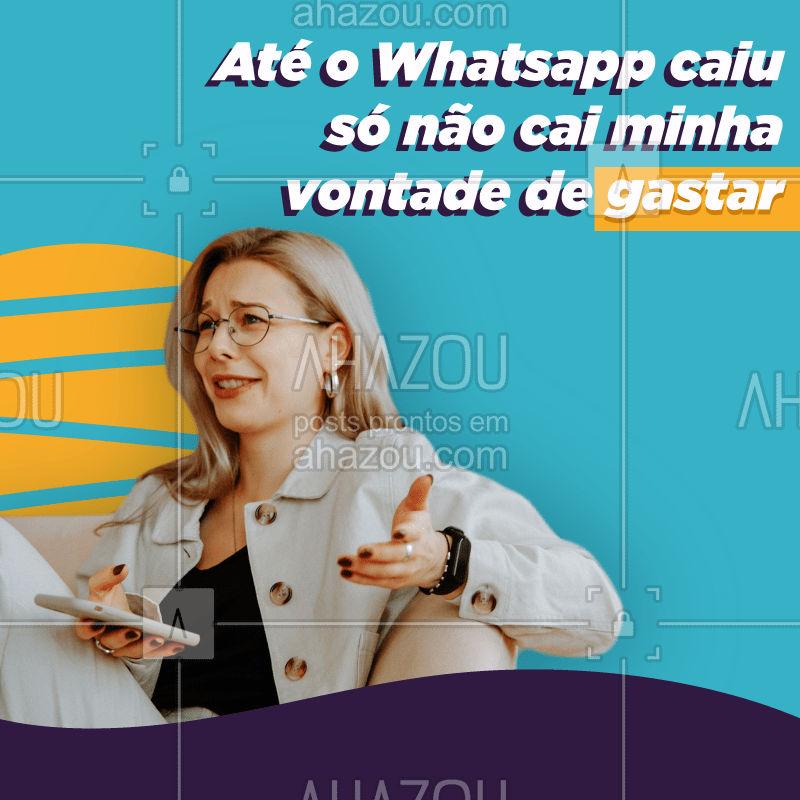 Quem se identifica? ? O Whatsapp pode até cair mas a vontade de gastar jamais! #whatsappcaiu #ahazou